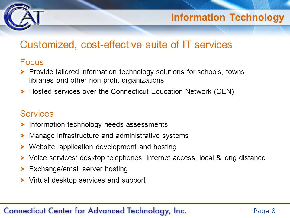 DRAFT Page 8 Information Technology Focus  Provide tailored information technology solutions for schools, towns, libraries and other non-profit organizations  Hosted services over the Connecticut Education Network (CEN) Services  Information technology needs assessments  Manage infrastructure and administrative systems  Website, application development and hosting  Voice services: desktop telephones, internet access, local & long distance  Exchange/email server hosting  Virtual desktop services and support Customized, cost-effective suite of IT services