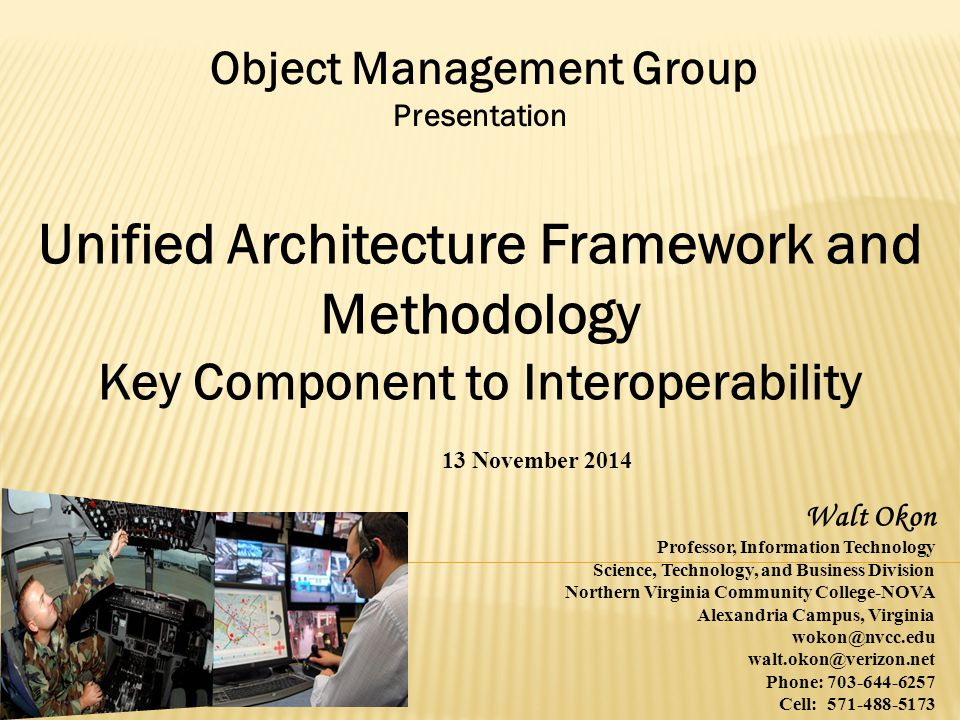 Object Management Group Presentation Unified Architecture Framework and Methodology Key Component to Interoperability 13 November 2014 Walt Okon Professor, Information Technology Science, Technology, and Business Division Northern Virginia Community College-NOVA Alexandria Campus, Virginia wokon@nvcc.edu walt.okon@verizon.net Phone: 703-644-6257 Cell: 571-488-5173