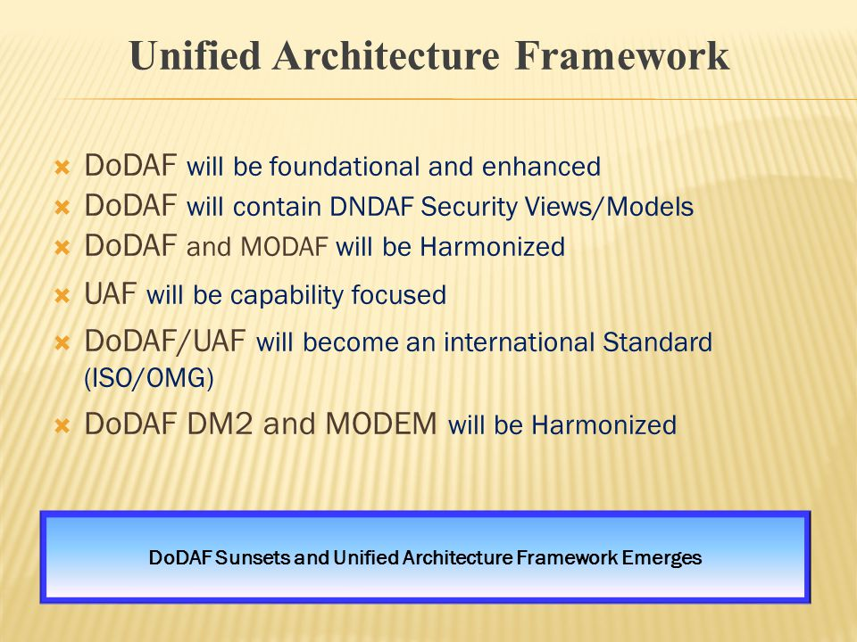  DoDAF will be foundational and enhanced  DoDAF will contain DNDAF Security Views/Models  DoDAF and MODAF will be Harmonized  UAF will be capability focused  DoDAF/UAF will become an international Standard (ISO/OMG)  DoDAF DM2 and MODEM will be Harmonized Unified Architecture Framework DoDAF Sunsets and Unified Architecture Framework Emerges