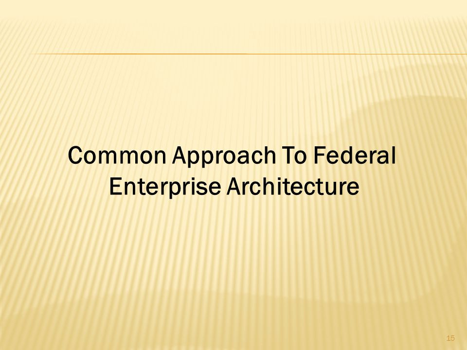 15 Common Approach To Federal Enterprise Architecture