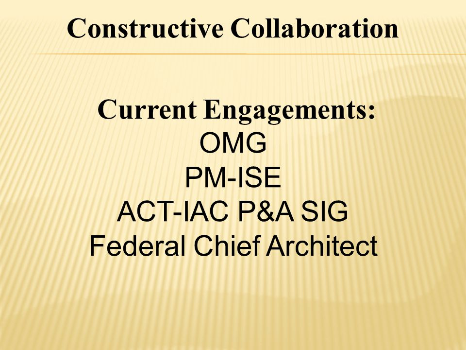 Current Engagements: OMG PM-ISE ACT-IAC P&A SIG Federal Chief Architect Constructive Collaboration