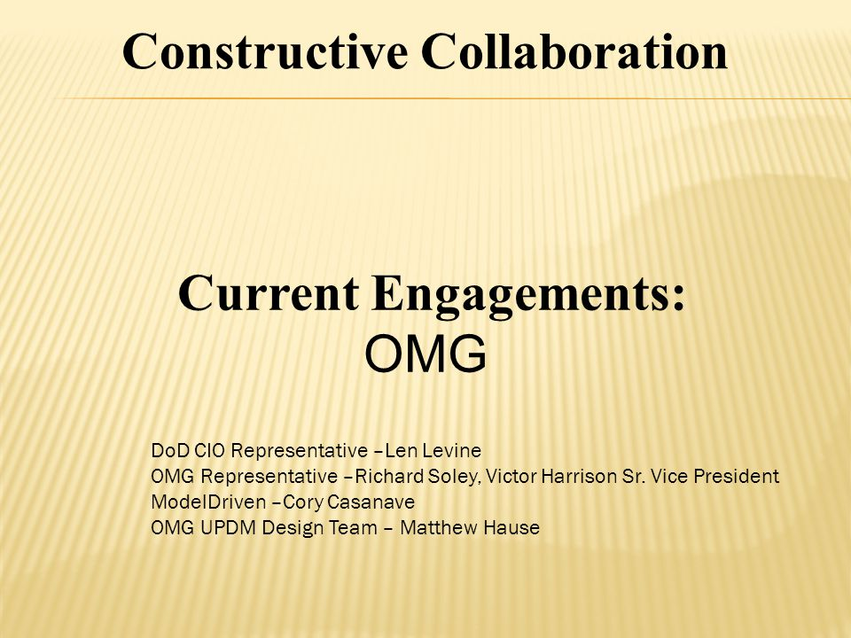 Current Engagements: OMG Constructive Collaboration DoD CIO Representative –Len Levine OMG Representative –Richard Soley, Victor Harrison Sr.