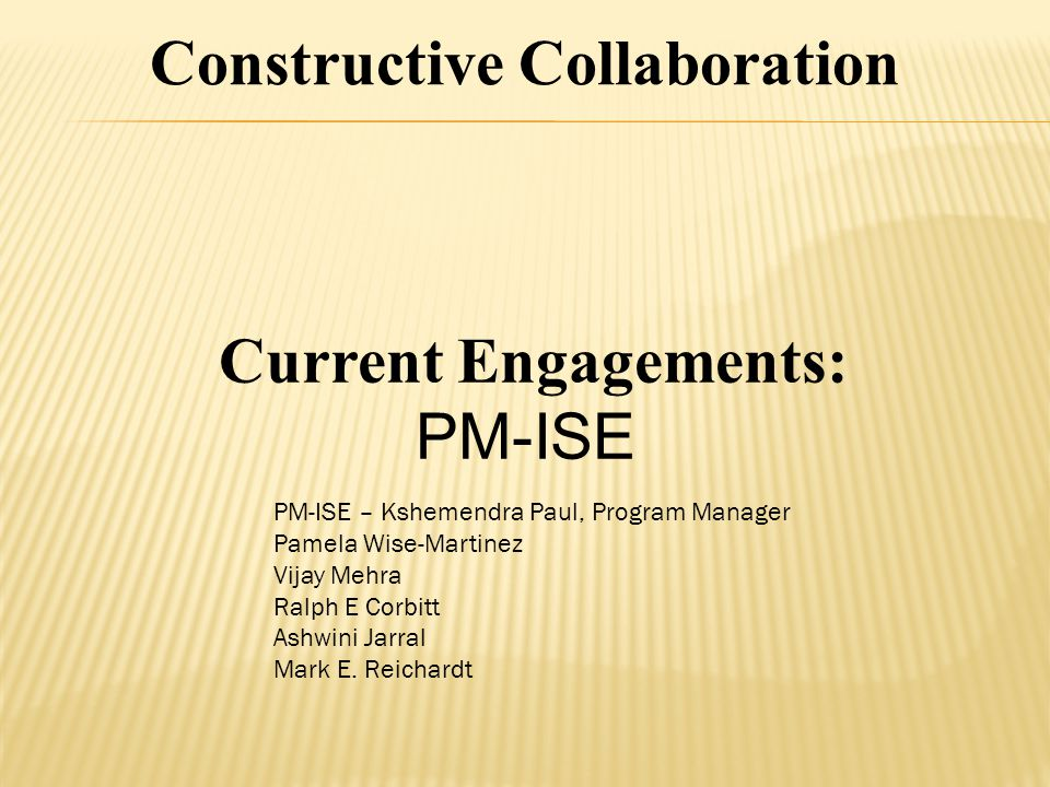 Current Engagements: PM-ISE Constructive Collaboration PM-ISE – Kshemendra Paul, Program Manager Pamela Wise-Martinez Vijay Mehra Ralph E Corbitt Ashwini Jarral Mark E.
