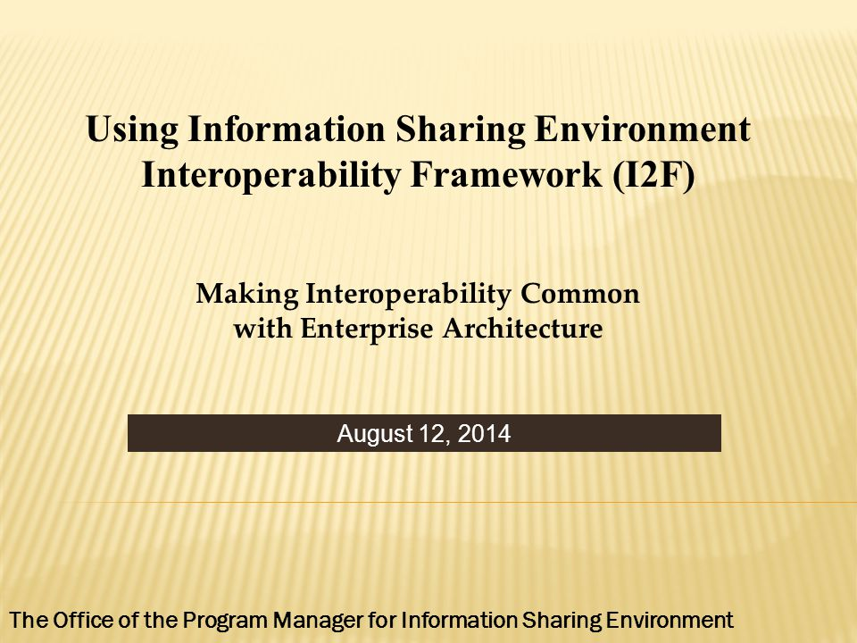 August 12, 2014 Using Information Sharing Environment Interoperability Framework (I2F) Making Interoperability Common with Enterprise Architecture The Office of the Program Manager for Information Sharing Environment