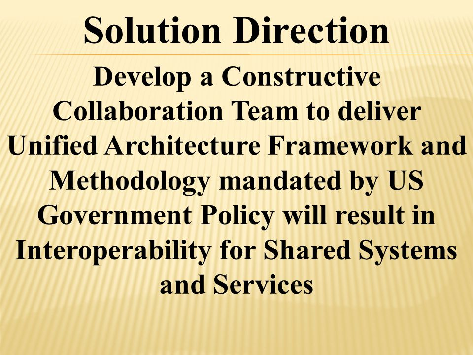 Develop a Constructive Collaboration Team to deliver Unified Architecture Framework and Methodology mandated by US Government Policy will result in Interoperability for Shared Systems and Services Solution Direction