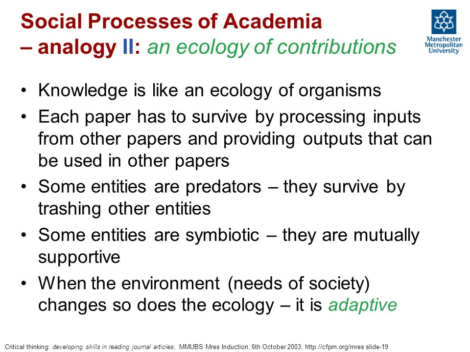 Critical thinking: developing skills in reading journal articles, MMUBS Mres Induction, 6th October 2003, http://cfpm.org/mres slide-19 Social Processes of Academia – analogy II: an ecology of contributions Knowledge is like an ecology of organisms Each paper has to survive by processing inputs from other papers and providing outputs that can be used in other papers Some entities are predators – they survive by trashing other entities Some entities are symbiotic – they are mutually supportive When the environment (needs of society) changes so does the ecology – it is adaptive