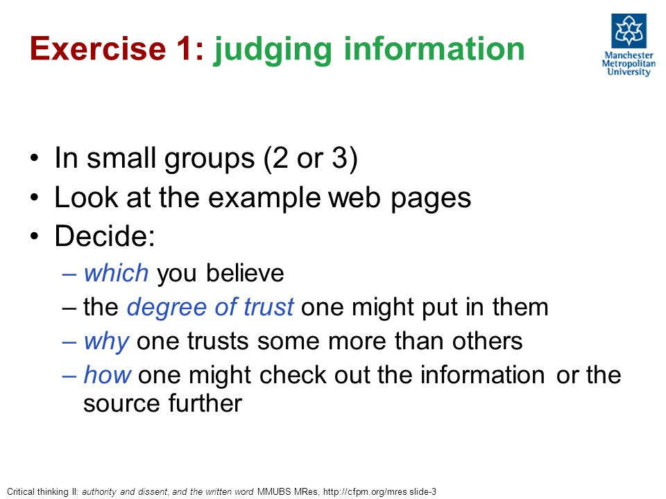 Critical thinking II: authority and dissent, and the written word MMUBS MRes, http://cfpm.org/mres slide-3 Exercise 1: judging information In small groups (2 or 3) Look at the example web pages Decide: –which you believe –the degree of trust one might put in them –why one trusts some more than others –how one might check out the information or the source further