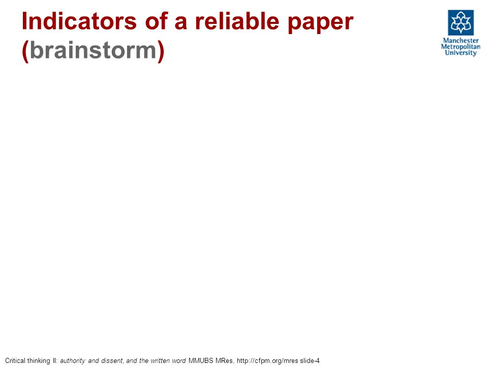 Indicators of a reliable paper (brainstorm) Critical thinking II: authority and dissent, and the written word MMUBS MRes, http://cfpm.org/mres slide-4