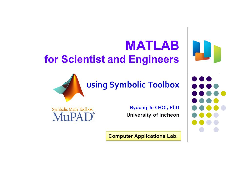 References  Symbolic Math Toolbox™ 5 MuPAD ® Tutorial, MathWorks  Symbolic Math Toolbox™ 5 User s Guide  Mastering MATLAB 7, Duane Hanselman and Bruce Littlefield, Pearson/Prentice Hall, 2005  Numerical Computing with MATLAB, Cleve Moler, MathWorks  임종수의 MATLAB7, 높이깊이, 2009  MATLAB: An Introduction with Applications, Amos Gilat, John Wiley & Sons, Inc., 2004  Graphics and GUIs with MATLAB, 3 rd Ed, Patrick Marchand and O.