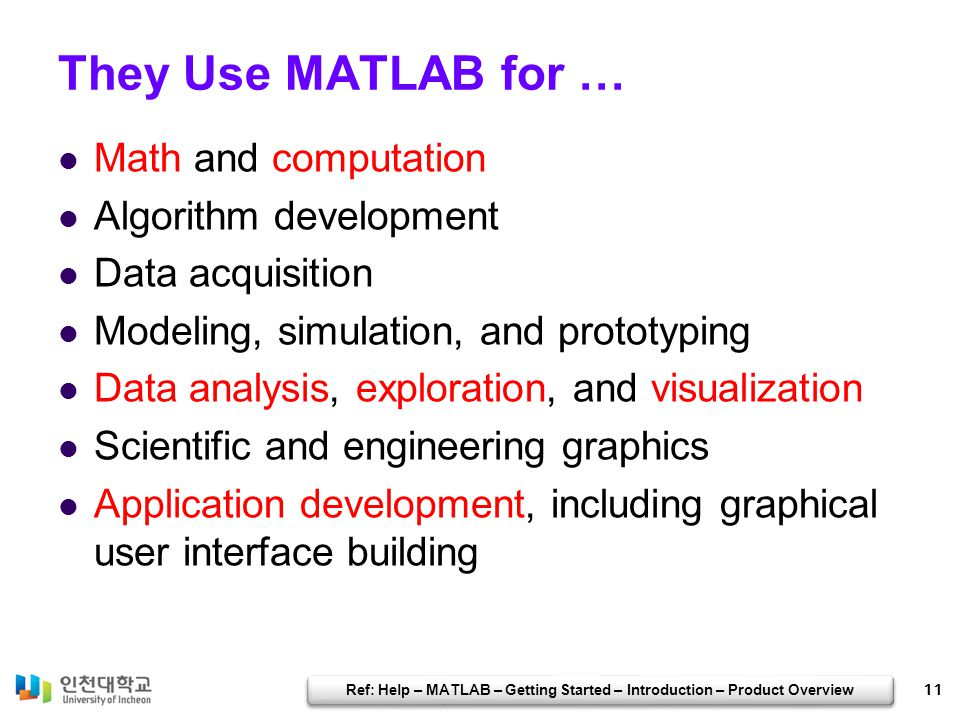 The MATLAB System The MATLAB system consists of these main parts: Desktop Tools and Development Environment Mathematical Function Library The Language Graphics External Interfaces; API + Toolboxes: MATLAB function packages Simulink: Model-based design Blocksets: Simulink model packages 12 Ref: Help – MATLAB – Getting Started – Introduction – Product Overview