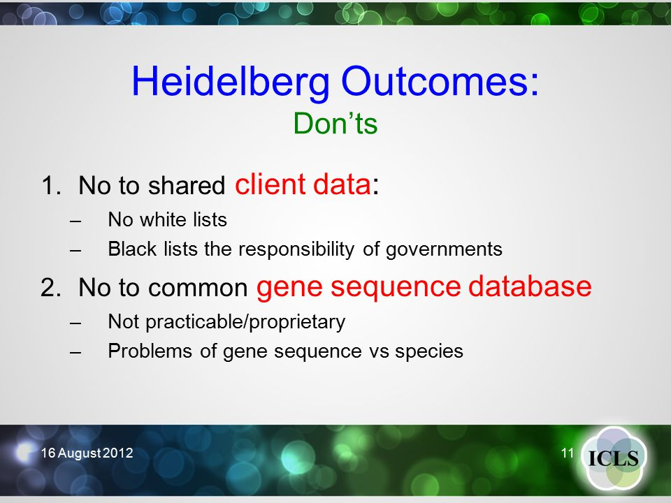 Heidelberg Outcomes: Don'ts 1.No to shared client data: –No white lists –Black lists the responsibility of governments 2.No to common gene sequence database –Not practicable/proprietary –Problems of gene sequence vs species 16 August 2012 11
