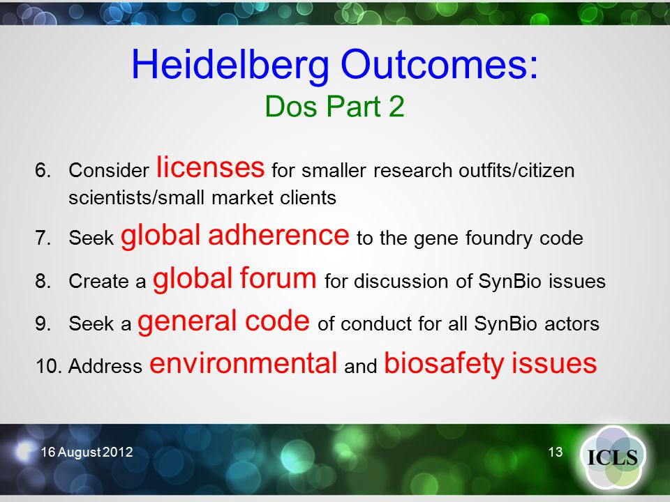 Heidelberg Outcomes: Dos Part 2 6.Consider licenses for smaller research outfits/citizen scientists/small market clients 7.Seek global adherence to the gene foundry code 8.Create a global forum for discussion of SynBio issues 9.Seek a general code of conduct for all SynBio actors 10.Address environmental and biosafety issues 16 August 201213
