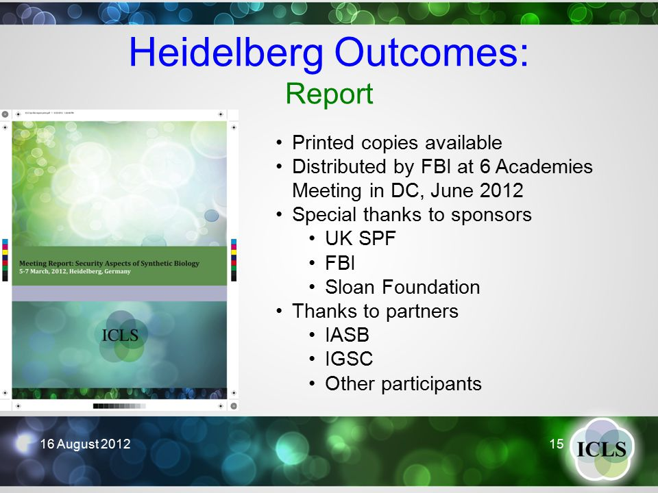 Heidelberg Outcomes: Report 16 August 2012 15 Printed copies available Distributed by FBI at 6 Academies Meeting in DC, June 2012 Special thanks to sponsors UK SPF FBI Sloan Foundation Thanks to partners IASB IGSC Other participants