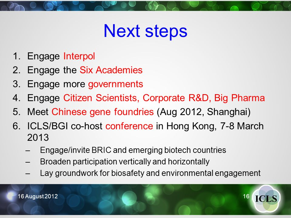 Next steps 1.Engage Interpol 2.Engage the Six Academies 3.Engage more governments 4.Engage Citizen Scientists, Corporate R&D, Big Pharma 5.Meet Chinese gene foundries (Aug 2012, Shanghai) 6.ICLS/BGI co-host conference in Hong Kong, 7-8 March 2013 –Engage/invite BRIC and emerging biotech countries –Broaden participation vertically and horizontally –Lay groundwork for biosafety and environmental engagement 16 August 2012 16