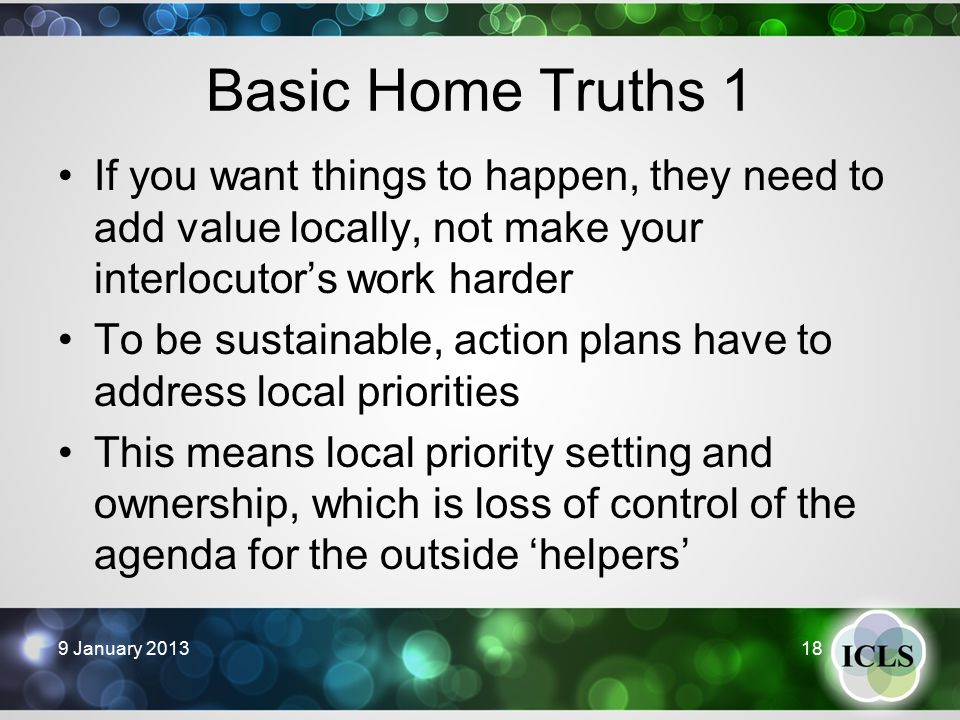 Basic Home Truths 1 9 January 201318 If you want things to happen, they need to add value locally, not make your interlocutor's work harder To be sustainable, action plans have to address local priorities This means local priority setting and ownership, which is loss of control of the agenda for the outside 'helpers'