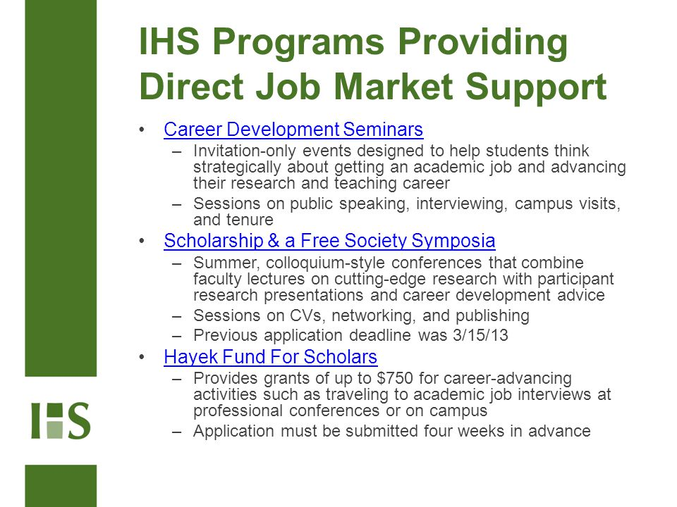 IHS Programs Providing Direct Job Market Support Career Development Seminars –Invitation-only events designed to help students think strategically about getting an academic job and advancing their research and teaching career –Sessions on public speaking, interviewing, campus visits, and tenure Scholarship & a Free Society Symposia –Summer, colloquium-style conferences that combine faculty lectures on cutting-edge research with participant research presentations and career development advice –Sessions on CVs, networking, and publishing –Previous application deadline was 3/15/13 Hayek Fund For Scholars –Provides grants of up to $750 for career-advancing activities such as traveling to academic job interviews at professional conferences or on campus –Application must be submitted four weeks in advance