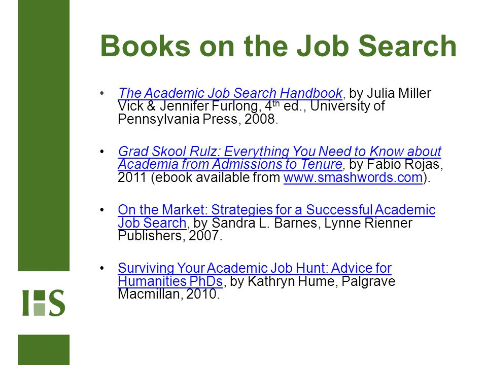 Books on the Job Search The Academic Job Search Handbook, by Julia Miller Vick & Jennifer Furlong, 4 th ed., University of Pennsylvania Press, 2008.The Academic Job Search Handbook Grad Skool Rulz: Everything You Need to Know about Academia from Admissions to Tenure, by Fabio Rojas, 2011 (ebook available from www.smashwords.com).Grad Skool Rulz: Everything You Need to Know about Academia from Admissions to Tenurewww.smashwords.com On the Market: Strategies for a Successful Academic Job Search, by Sandra L.