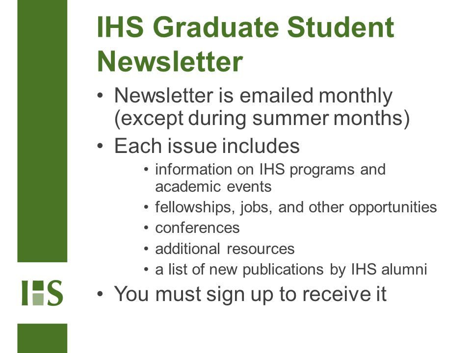 IHS Graduate Student Newsletter Newsletter is emailed monthly (except during summer months) Each issue includes information on IHS programs and academic events fellowships, jobs, and other opportunities conferences additional resources a list of new publications by IHS alumni You must sign up to receive it