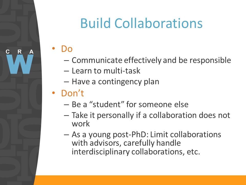 Build Collaborations Do – Communicate effectively and be responsible – Learn to multi-task – Have a contingency plan Don't – Be a student for someone else – Take it personally if a collaboration does not work – As a young post-PhD: Limit collaborations with advisors, carefully handle interdisciplinary collaborations, etc.