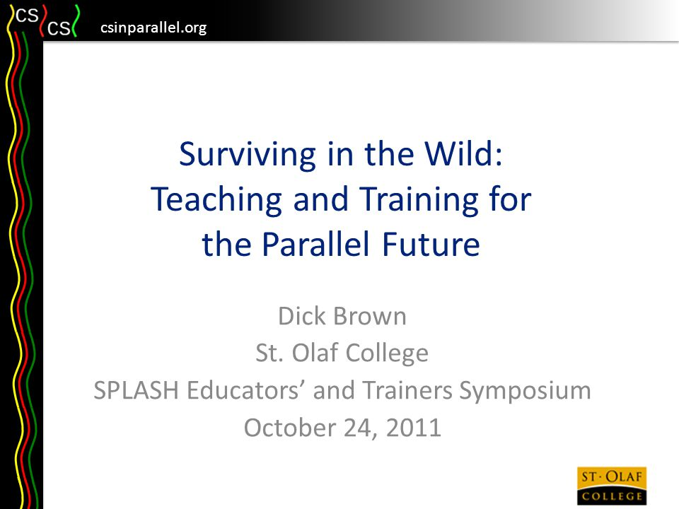 csinparallel.org Overview Review of the need for parallelism Strategies we need – What to teach – How to teach it – How to get it taught Surviving in the wild of Parallelism With interludes, to be announced…