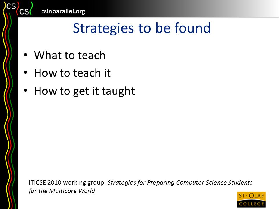 csinparallel.org Strategies to be found What to teach How to teach it How to get it taught ITiCSE 2010 working group, Strategies for Preparing Computer Science Students for the Multicore World