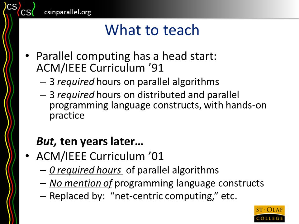 csinparallel.org What to teach Parallel computing has a head start: ACM/IEEE Curriculum '91 – 3 required hours on parallel algorithms – 3 required hours on distributed and parallel programming language constructs, with hands-on practice But, ten years later… ACM/IEEE Curriculum '01 – 0 required hours of parallel algorithms – No mention of programming language constructs – Replaced by: net-centric computing, etc.