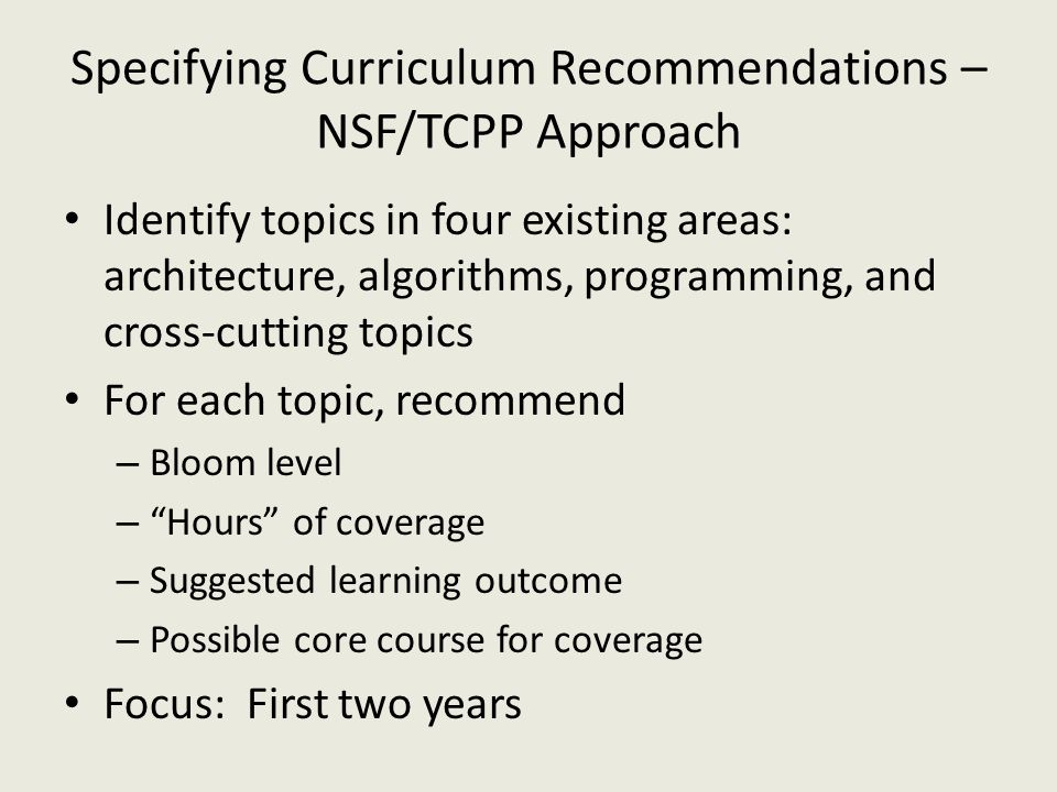 Specifying Curriculum Recommendations – NSF/TCPP Approach Identify topics in four existing areas: architecture, algorithms, programming, and cross-cutting topics For each topic, recommend – Bloom level – Hours of coverage – Suggested learning outcome – Possible core course for coverage Focus: First two years