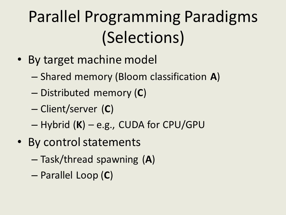 Parallel Programming Paradigms (Selections) By target machine model – Shared memory (Bloom classification A) – Distributed memory (C) – Client/server (C) – Hybrid (K) – e.g., CUDA for CPU/GPU By control statements – Task/thread spawning (A) – Parallel Loop (C)