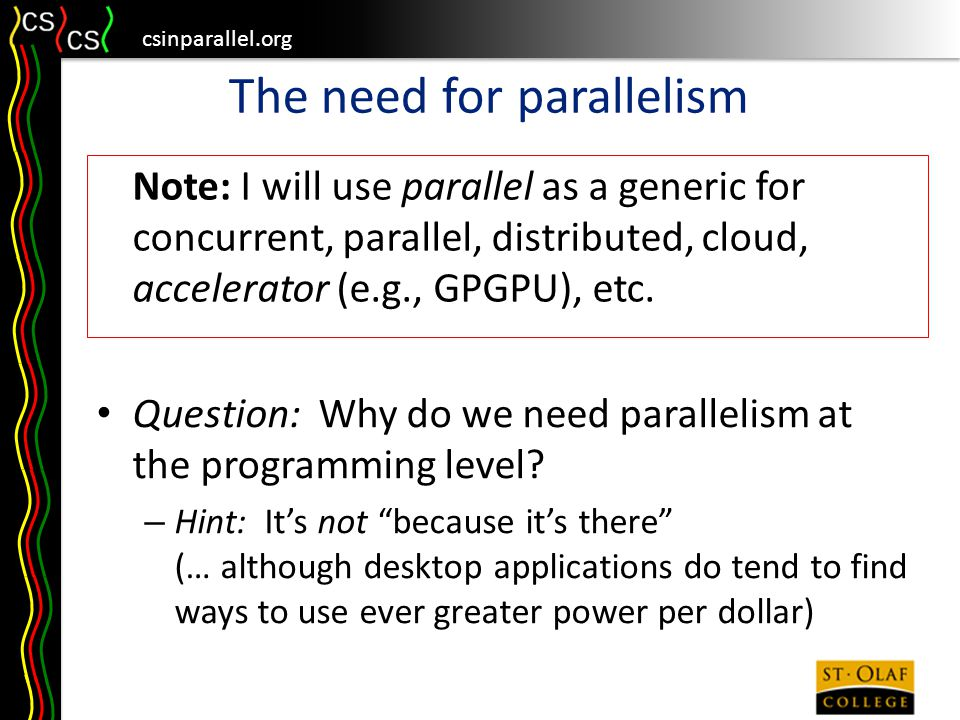 csinparallel.org How to teach it Agree with NSF/TCPP Initiative, that parallelism should be taught early and often – Scratch team kept concurrent scripts, because users not surprised that a sprite can do several things at once – Lessons of Vishkin's Peanut Butter Sandwich exercise