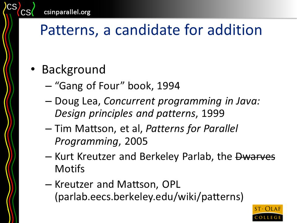 csinparallel.org Patterns, a candidate for addition Background – Gang of Four book, 1994 – Doug Lea, Concurrent programming in Java: Design principles and patterns, 1999 – Tim Mattson, et al, Patterns for Parallel Programming, 2005 – Kurt Kreutzer and Berkeley Parlab, the Dwarves Motifs – Kreutzer and Mattson, OPL (parlab.eecs.berkeley.edu/wiki/patterns)