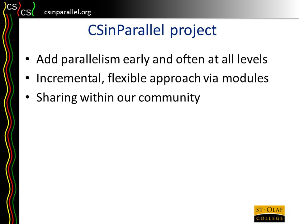 csinparallel.org CSinParallel project Add parallelism early and often at all levels Incremental, flexible approach via modules Sharing within our community