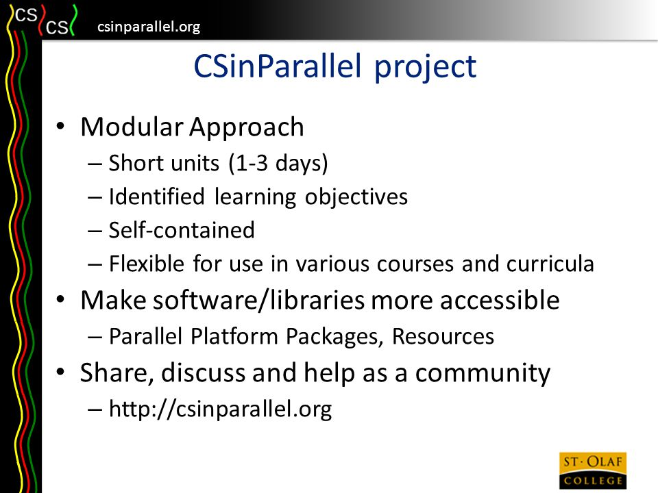 csinparallel.org CSinParallel project Modular Approach – Short units (1-3 days) – Identified learning objectives – Self-contained – Flexible for use in various courses and curricula Make software/libraries more accessible – Parallel Platform Packages, Resources Share, discuss and help as a community – http://csinparallel.org