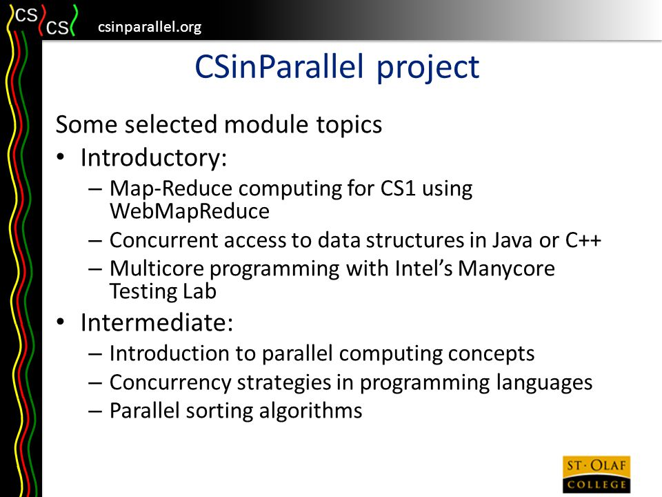 csinparallel.org CSinParallel project Some selected module topics Introductory: – Map-Reduce computing for CS1 using WebMapReduce – Concurrent access to data structures in Java or C++ – Multicore programming with Intel's Manycore Testing Lab Intermediate: – Introduction to parallel computing concepts – Concurrency strategies in programming languages – Parallel sorting algorithms