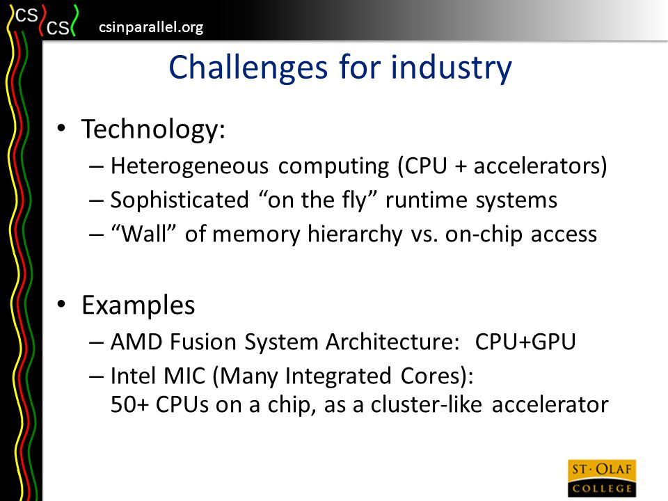 csinparallel.org Challenges for industry Technology: – Heterogeneous computing (CPU + accelerators) – Sophisticated on the fly runtime systems – Wall of memory hierarchy vs.
