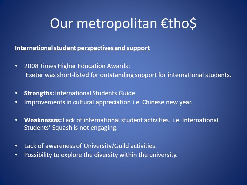 Our metropolitan €tho$ International student perspectives and support 2008 Times Higher Education Awards: Exeter was short-listed for outstanding support for international students.