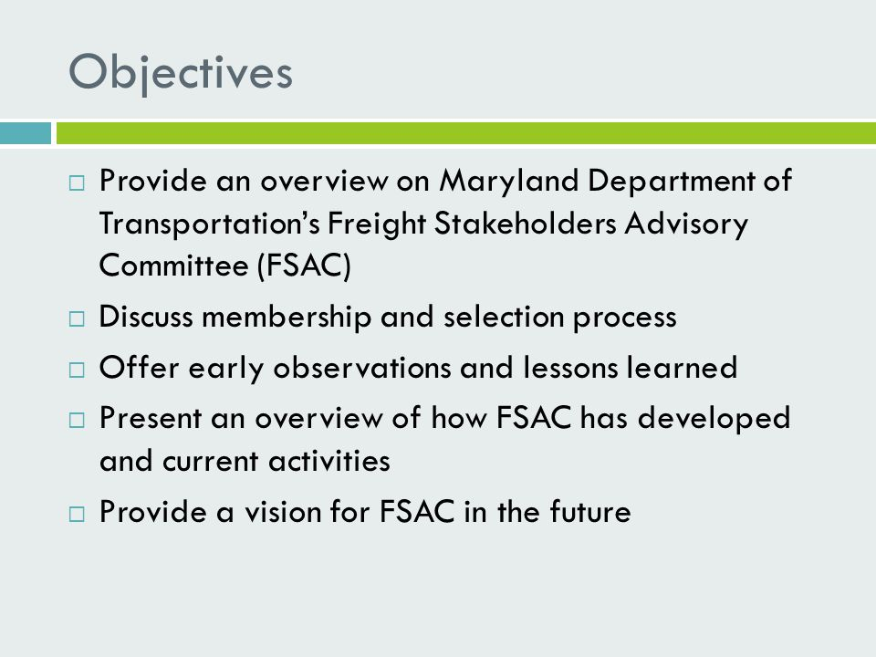 Objectives  Provide an overview on Maryland Department of Transportation's Freight Stakeholders Advisory Committee (FSAC)  Discuss membership and selection process  Offer early observations and lessons learned  Present an overview of how FSAC has developed and current activities  Provide a vision for FSAC in the future