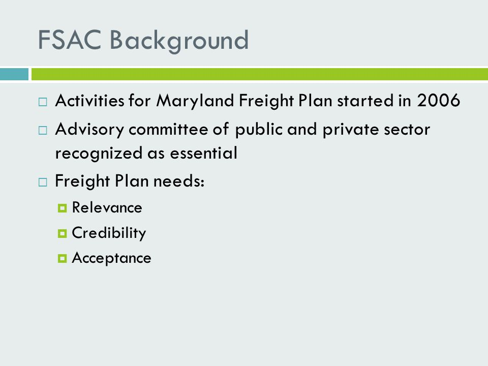 FSAC Background  Activities for Maryland Freight Plan started in 2006  Advisory committee of public and private sector recognized as essential  Freight Plan needs:  Relevance  Credibility  Acceptance