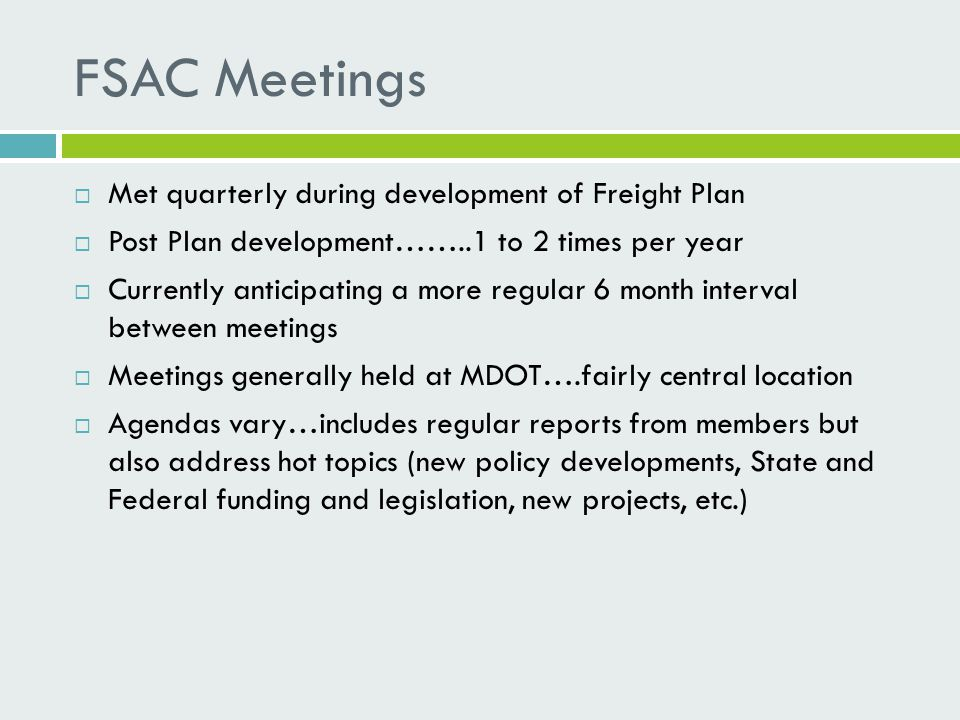 FSAC Meetings  Met quarterly during development of Freight Plan  Post Plan development……..1 to 2 times per year  Currently anticipating a more regular 6 month interval between meetings  Meetings generally held at MDOT….fairly central location  Agendas vary…includes regular reports from members but also address hot topics (new policy developments, State and Federal funding and legislation, new projects, etc.)