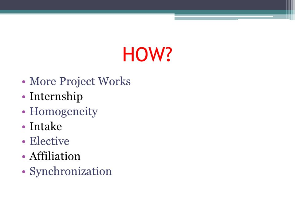 HOW? More Project Works Internship Homogeneity Intake Elective Affiliation Synchronization