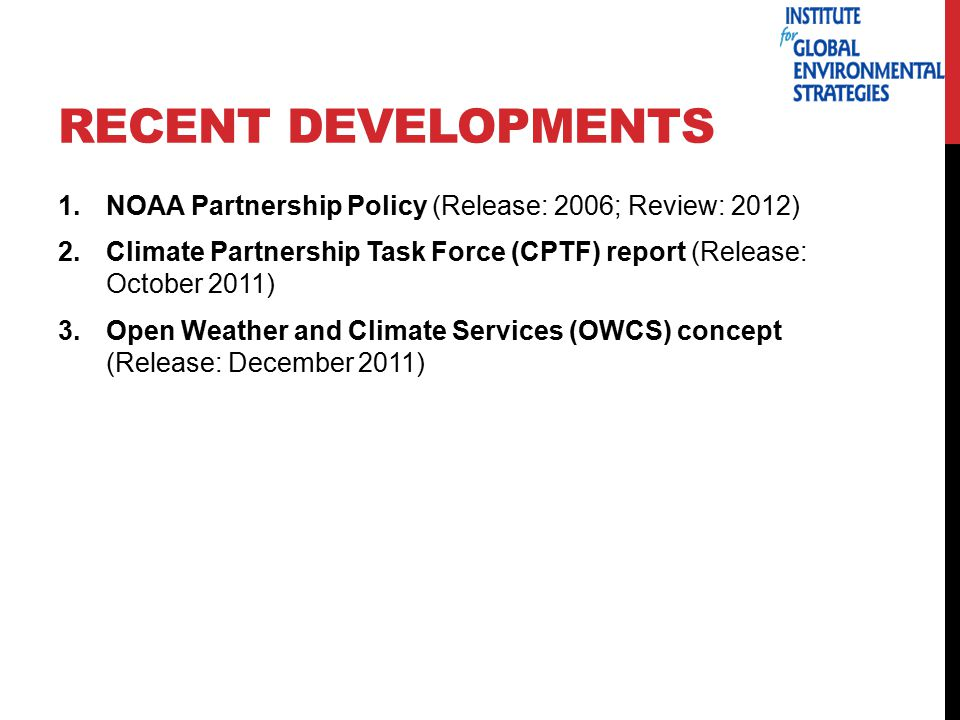 RECENT DEVELOPMENTS 1.NOAA Partnership Policy (Release: 2006; Review: 2012) 2.Climate Partnership Task Force (CPTF) report (Release: October 2011) 3.Open Weather and Climate Services (OWCS) concept (Release: December 2011)