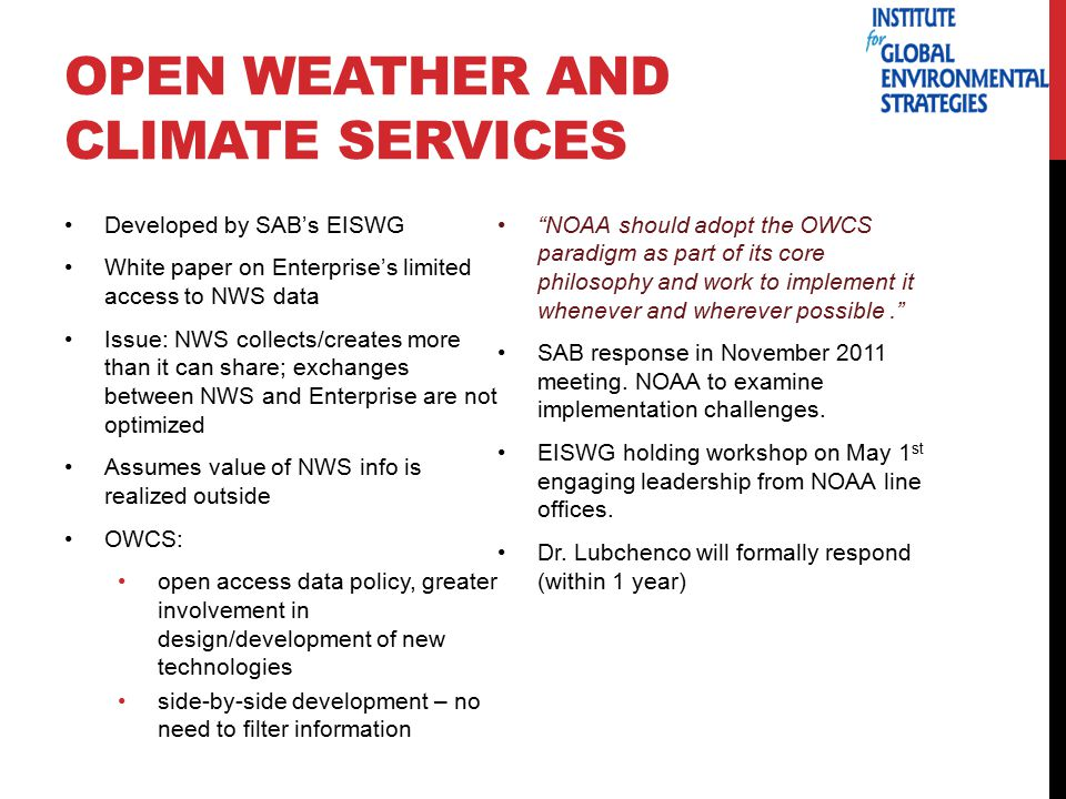 OPEN WEATHER AND CLIMATE SERVICES Developed by SAB's EISWG White paper on Enterprise's limited access to NWS data Issue: NWS collects/creates more than it can share; exchanges between NWS and Enterprise are not optimized Assumes value of NWS info is realized outside OWCS: open access data policy, greater involvement in design/development of new technologies side-by-side development – no need to filter information NOAA should adopt the OWCS paradigm as part of its core philosophy and work to implement it whenever and wherever possible. SAB response in November 2011 meeting.