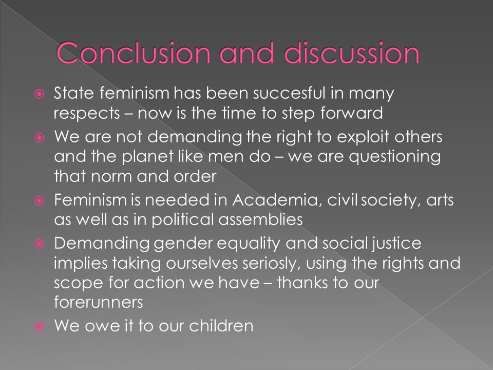  State feminism has been succesful in many respects – now is the time to step forward  We are not demanding the right to exploit others and the planet like men do – we are questioning that norm and order  Feminism is needed in Academia, civil society, arts as well as in political assemblies  Demanding gender equality and social justice implies taking ourselves seriosly, using the rights and scope for action we have – thanks to our forerunners  We owe it to our children