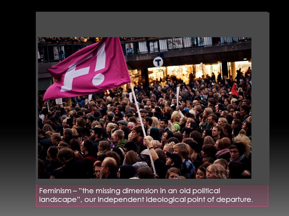 Feminism – the missing dimension in an old political landscape , our independent ideological point of departure.