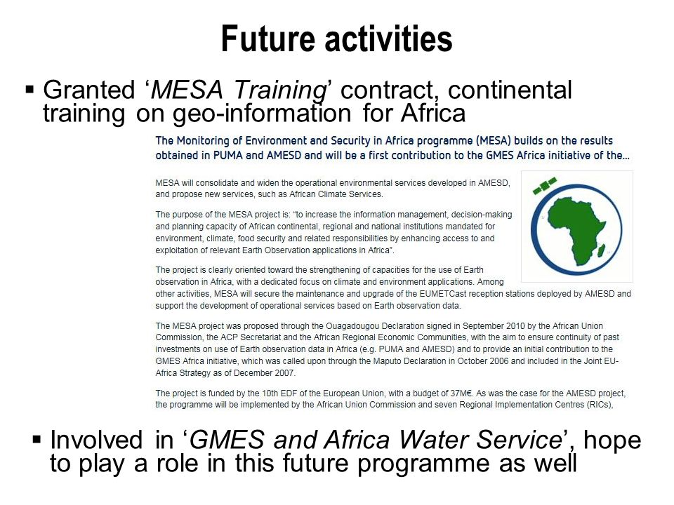 Future activities  Granted 'MESA Training' contract, continental training on geo-information for Africa  Involved in 'GMES and Africa Water Service', hope to play a role in this future programme as well