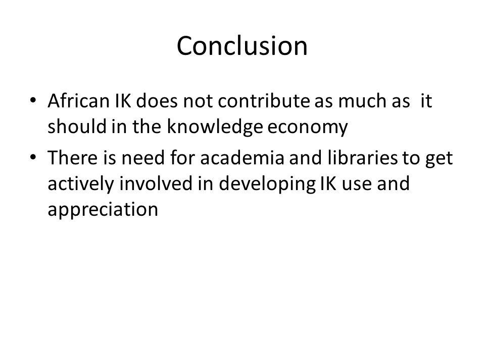 Conclusion African IK does not contribute as much as it should in the knowledge economy There is need for academia and libraries to get actively involved in developing IK use and appreciation