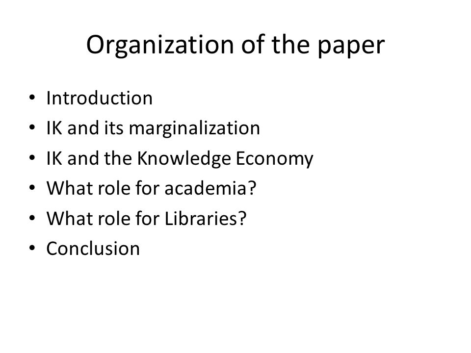 Organization of the paper Introduction IK and its marginalization IK and the Knowledge Economy What role for academia.
