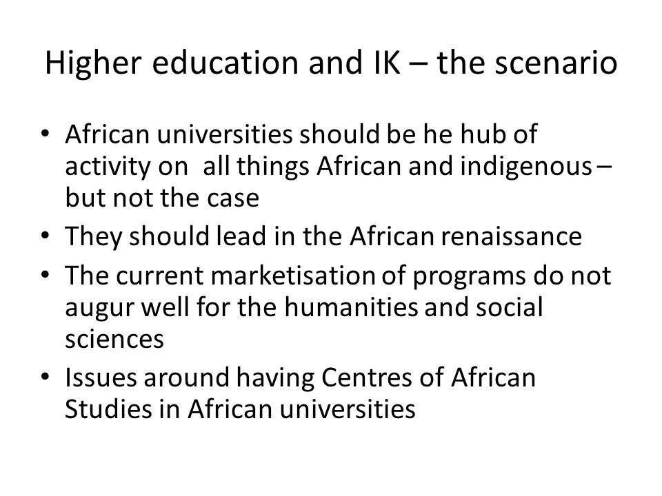 Higher education and IK – the scenario African universities should be he hub of activity on all things African and indigenous – but not the case They should lead in the African renaissance The current marketisation of programs do not augur well for the humanities and social sciences Issues around having Centres of African Studies in African universities