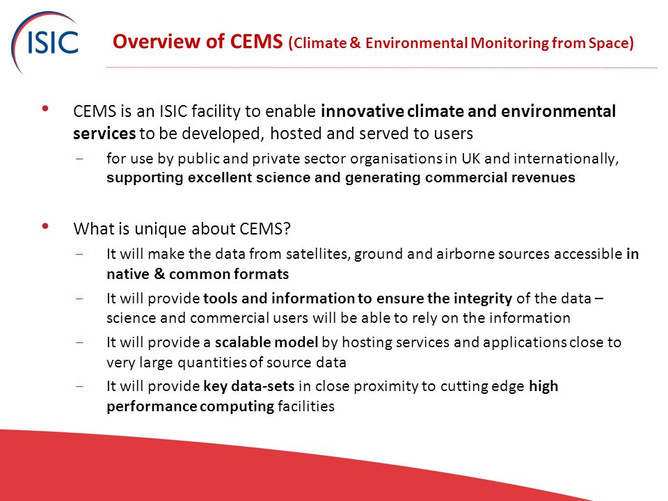 Overview of CEMS (Climate & Environmental Monitoring from Space) CEMS is an ISIC facility to enable innovative climate and environmental services to be developed, hosted and served to users - for use by public and private sector organisations in UK and internationally, supporting excellent science and generating commercial revenues What is unique about CEMS.