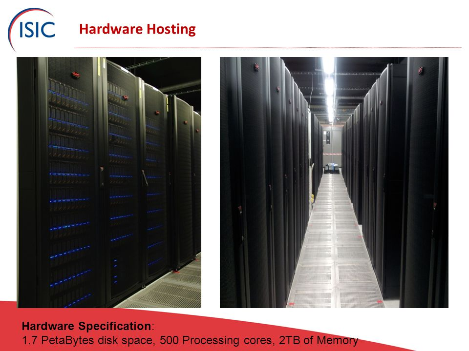 Hardware Hosting Hardware Specification: 1.7 PetaBytes disk space, 500 Processing cores, 2TB of Memory