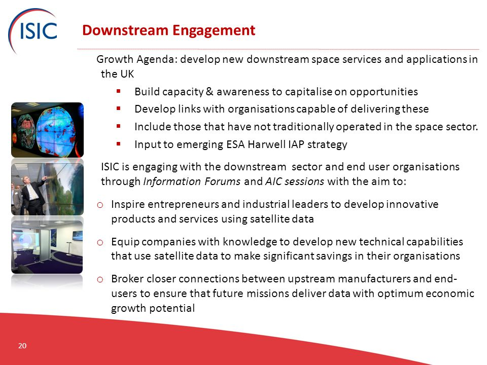 Downstream Engagement Growth Agenda: develop new downstream space services and applications in the UK  Build capacity & awareness to capitalise on opportunities  Develop links with organisations capable of delivering these  Include those that have not traditionally operated in the space sector.